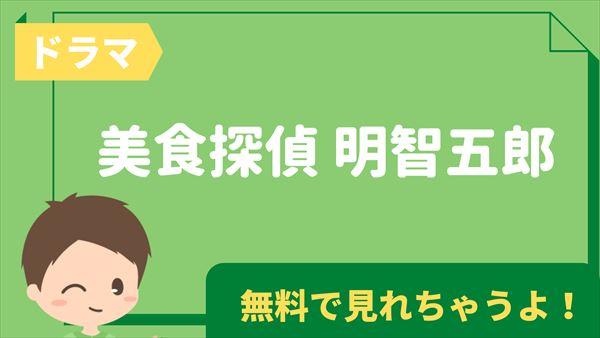 ドラマ「美食探偵 明智五郎」の見逃し配信動画を全話無料で視聴する方法|あらすじ・キャスト・感想まとめ