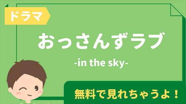 ドラマ「おっさんずラブ-in the sky-」の見逃し配信動画を全話無料で視聴する方法|あらすじ・キャスト・感想まとめ